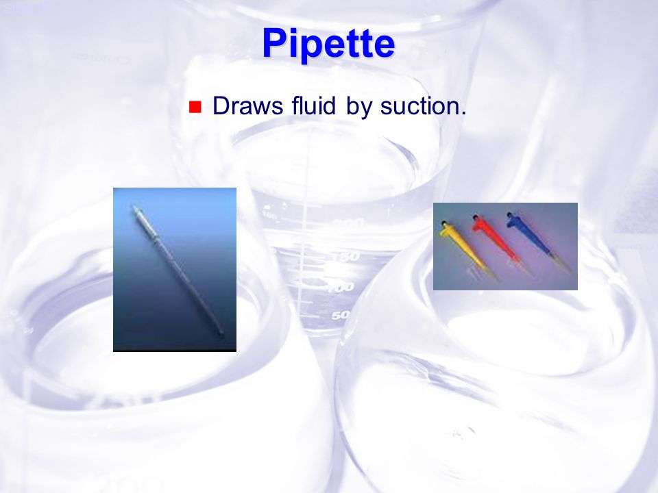 Pipette Draws fluid by suction.