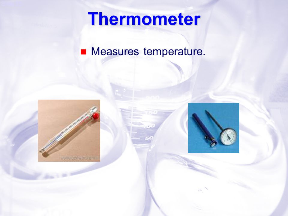 Thermometer Measures temperature.