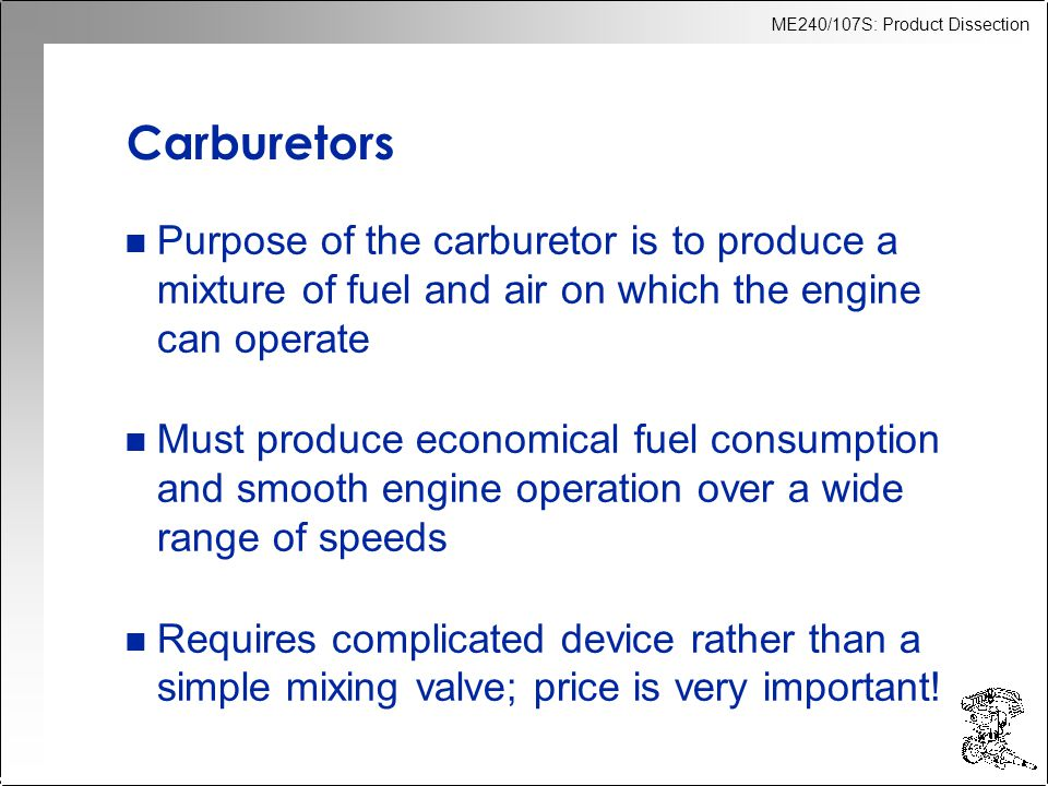 Carburetors Purpose of the carburetor is to produce a mixture of fuel and air on which the engine can operate.