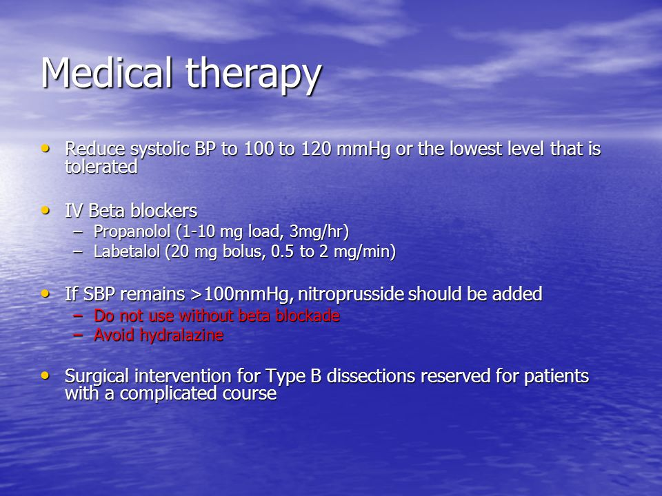 Medical therapy Reduce systolic BP to 100 to 120 mmHg or the lowest level that is tolerated. IV Beta blockers.