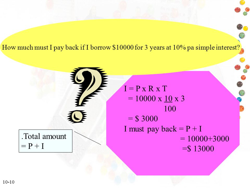 I = P x R x T = 10000 x 10 x 3 100 = $ 3000 I must pay back = P + I