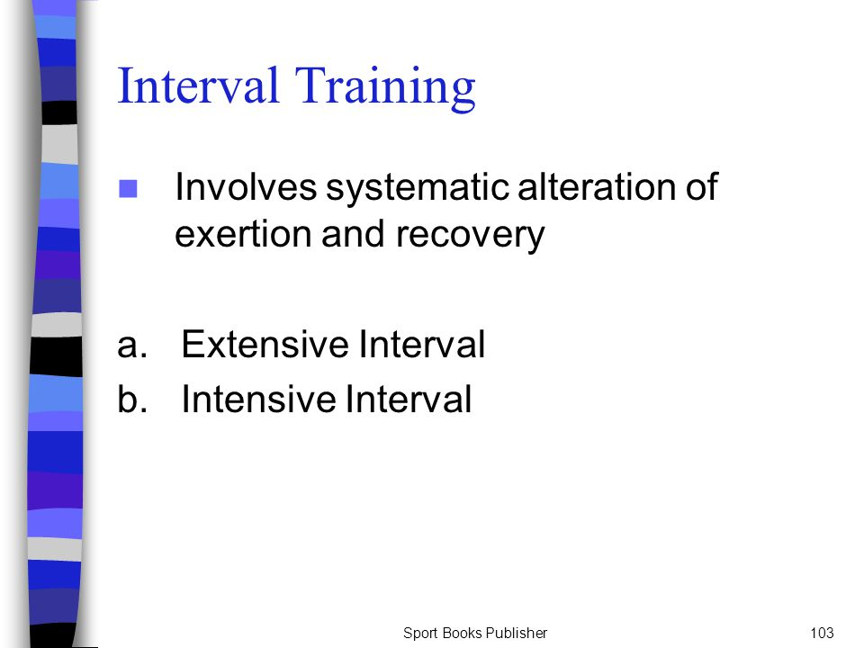 Interval Training Involves systematic alteration of exertion and recovery. a. Extensive Interval.