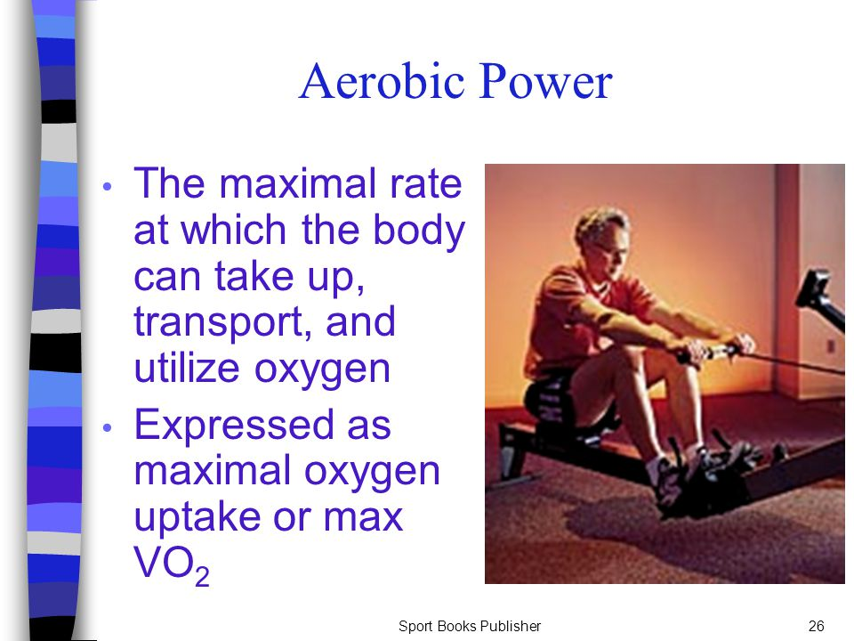 Aerobic Power The maximal rate at which the body can take up, transport, and utilize oxygen. Expressed as maximal oxygen uptake or max VO2.