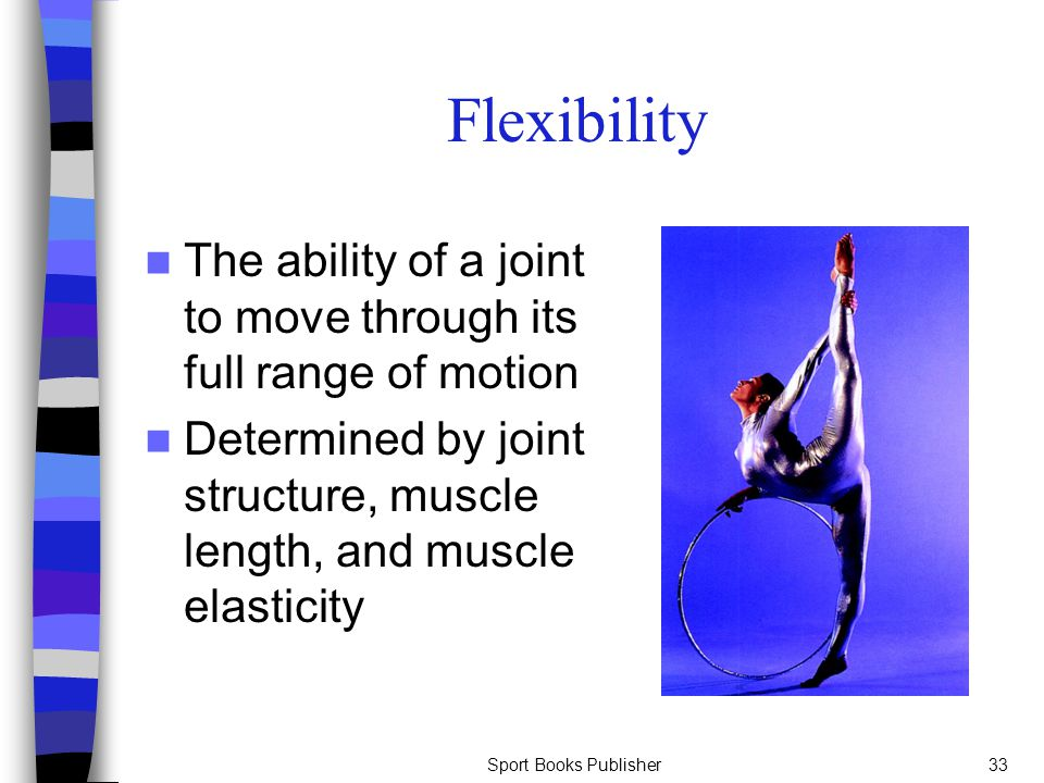 Flexibility The ability of a joint to move through its full range of motion. Determined by joint structure, muscle length, and muscle elasticity.