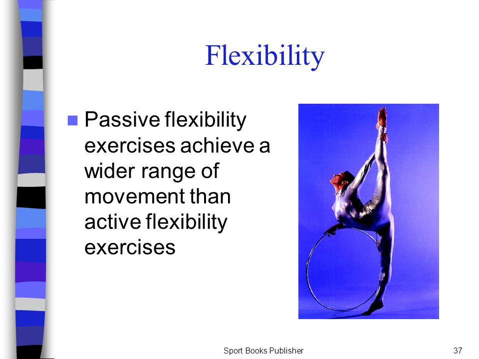 Flexibility Passive flexibility exercises achieve a wider range of movement than active flexibility exercises.