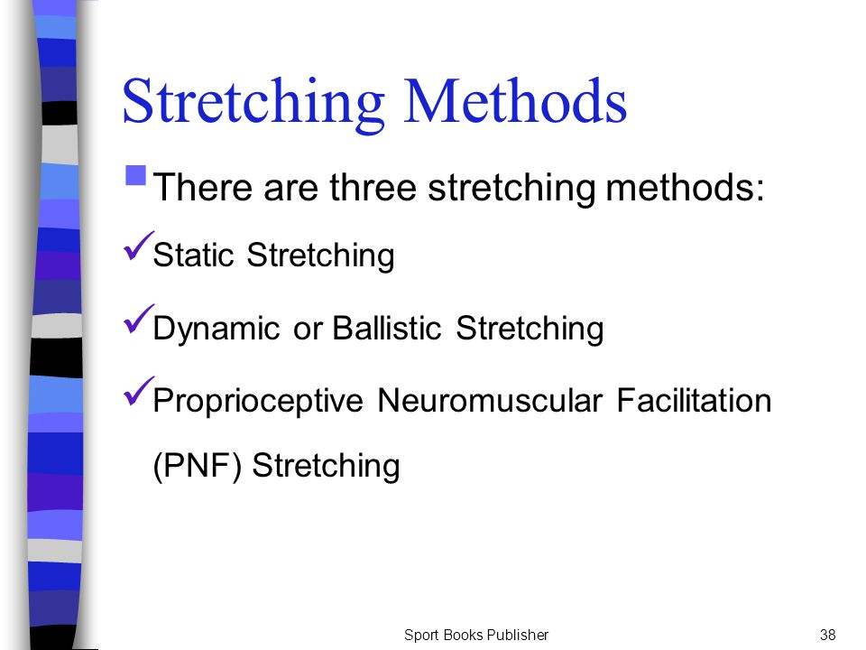 Stretching Methods There are three stretching methods: