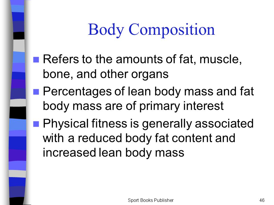 Body Composition Refers to the amounts of fat, muscle, bone, and other organs.