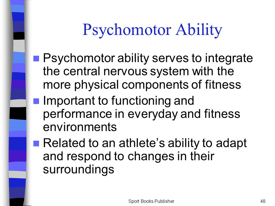 Psychomotor Ability Psychomotor ability serves to integrate the central nervous system with the more physical components of fitness.