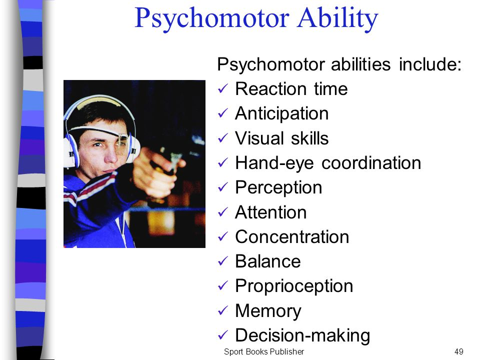Psychomotor Ability Psychomotor abilities include: Reaction time