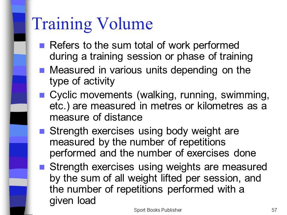 Training Volume Refers to the sum total of work performed during a training session or phase of training.
