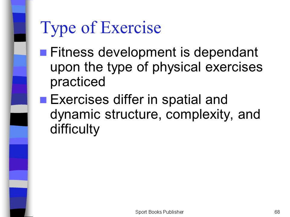 Type of Exercise Fitness development is dependant upon the type of physical exercises practiced.