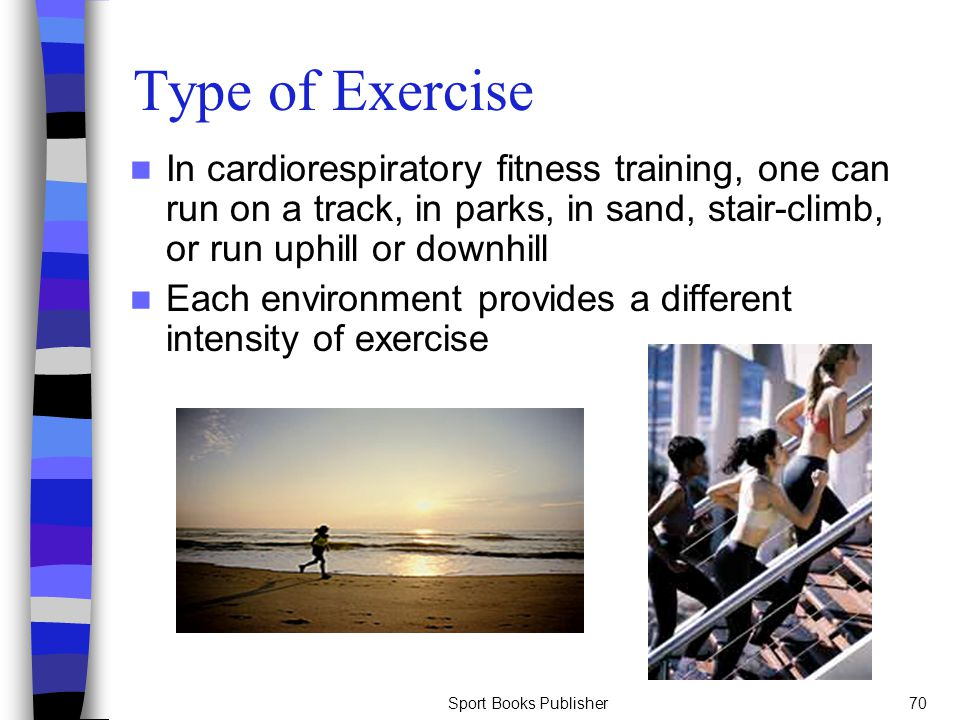 Type of Exercise In cardiorespiratory fitness training, one can run on a track, in parks, in sand, stair-climb, or run uphill or downhill.