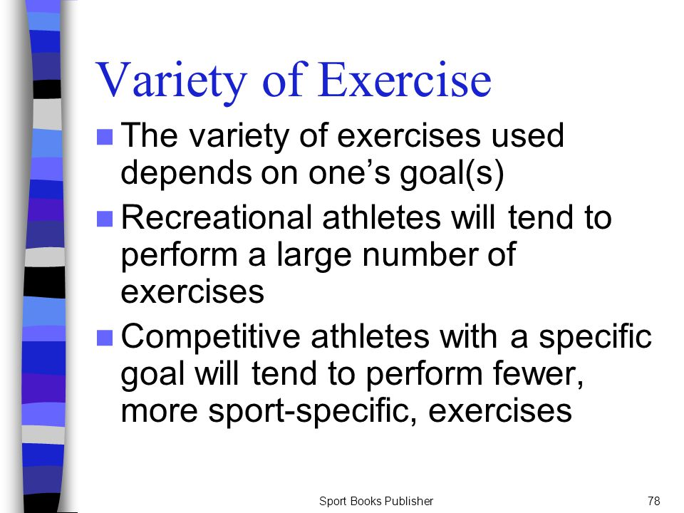 Variety of Exercise The variety of exercises used depends on one's goal(s) Recreational athletes will tend to perform a large number of exercises.