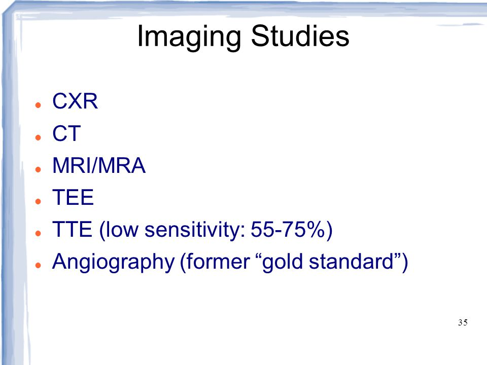 Imaging Studies CXR CT MRI/MRA TEE TTE (low sensitivity: 55-75%)