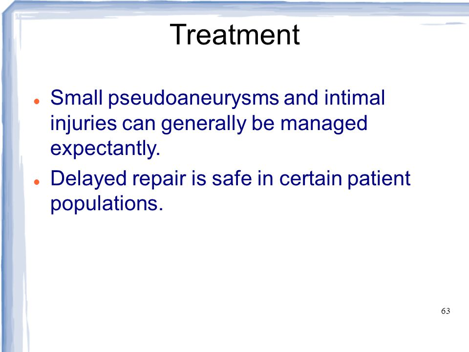 Treatment Small pseudoaneurysms and intimal injuries can generally be managed expectantly. Delayed repair is safe in certain patient populations.
