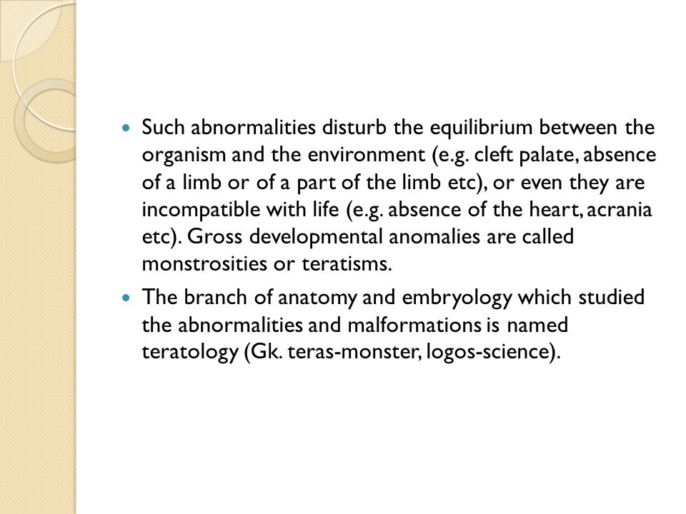 Such abnormalities disturb the equilibrium between the organism and the environment (e.g. cleft palate, absence of a limb or of a part of the limb etc), or even they are incompatible with life (e.g. absence of the heart, acrania etc). Gross developmental anomalies are called monstrosities or teratisms.