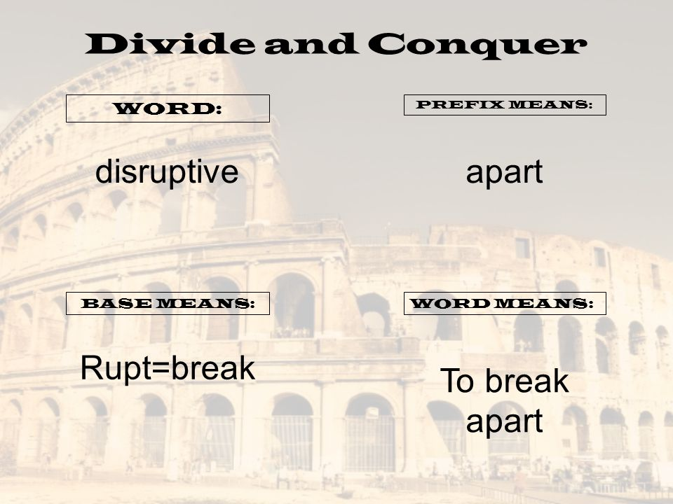 disruptive apart Rupt=break To break apart Divide and Conquer WORD: