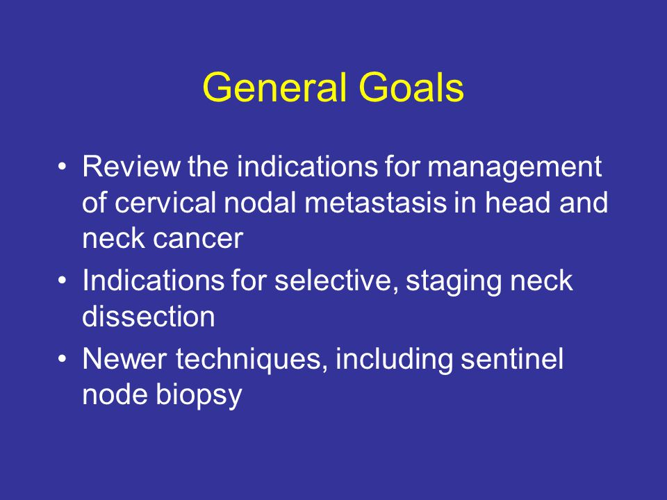 General Goals Review the indications for management of cervical nodal metastasis in head and neck cancer.