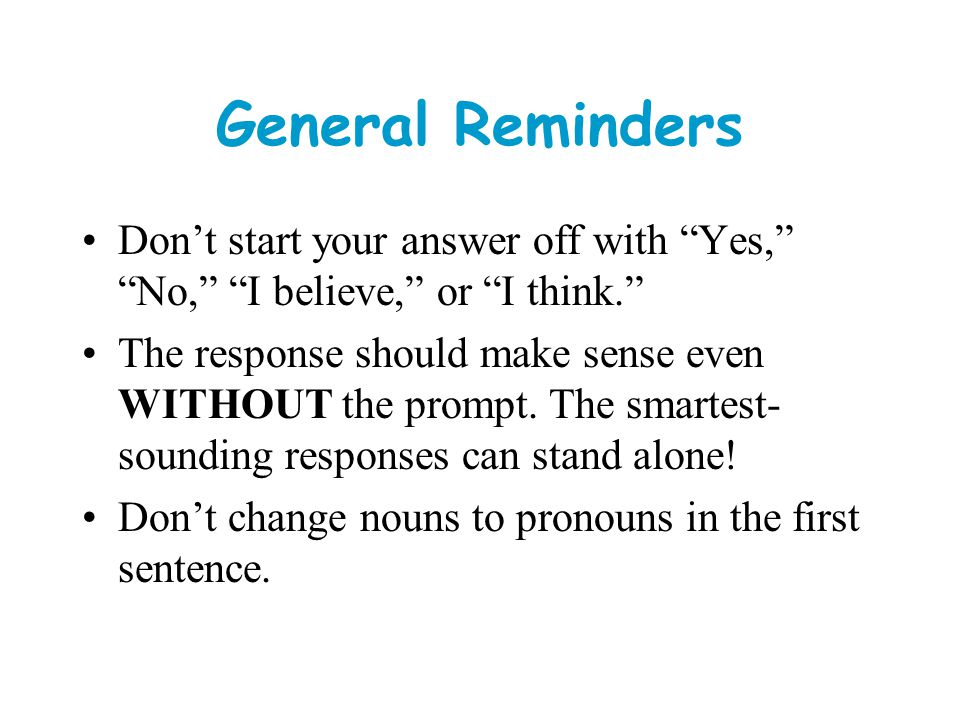 General Reminders Don't start your answer off with Yes, No, I believe, or I think.