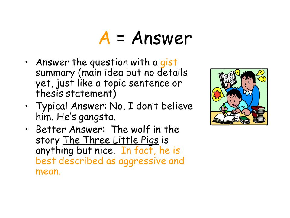 A = Answer Answer the question with a gist summary (main idea but no details yet, just like a topic sentence or thesis statement)