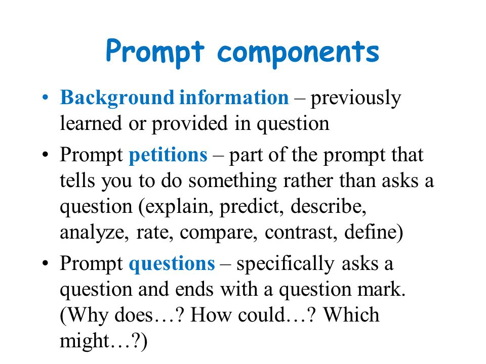 Prompt components Background information – previously learned or provided in question.