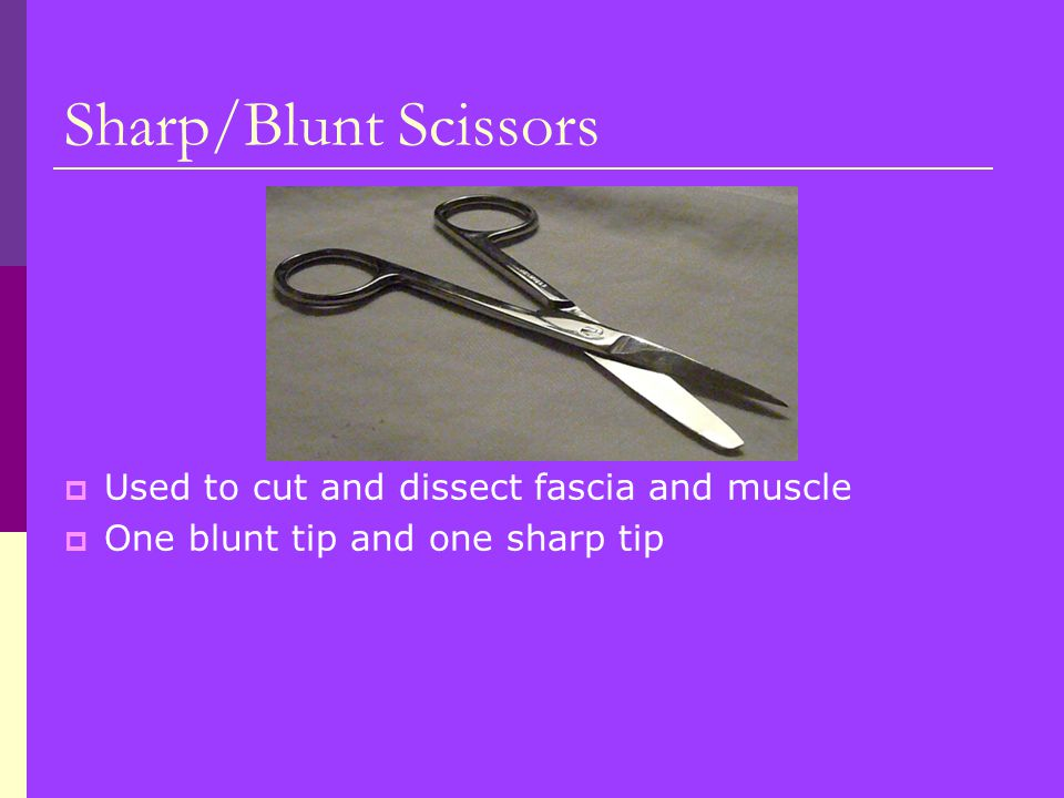 Sharp/Blunt Scissors Used to cut and dissect fascia and muscle