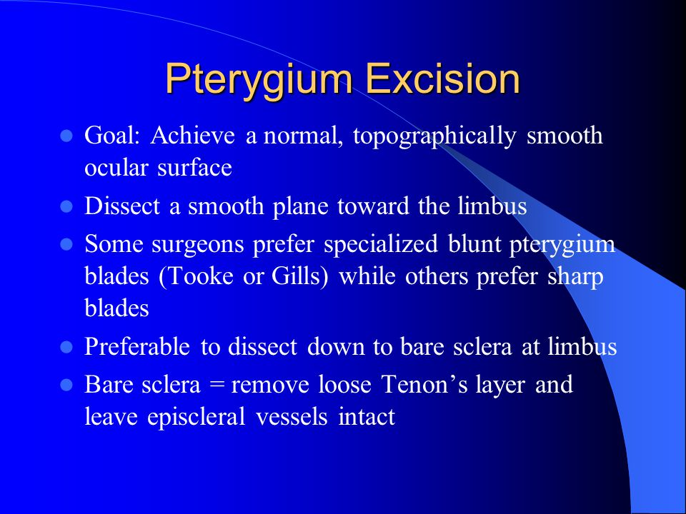 Pterygium Excision Goal: Achieve a normal, topographically smooth ocular surface. Dissect a smooth plane toward the limbus.
