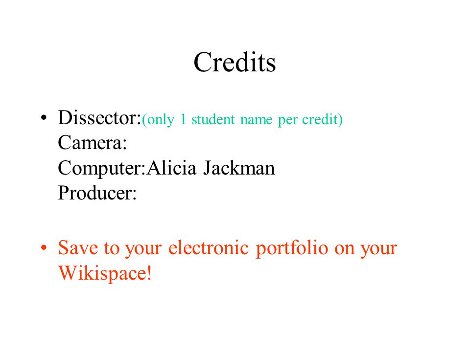Credits Dissector:(only 1 student name per credit) Camera: Computer:Alicia Jackman Producer: Save to your electronic portfolio on your Wikispace!