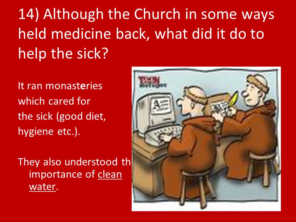 14) Although the Church in some ways held medicine back, what did it do to help the sick
