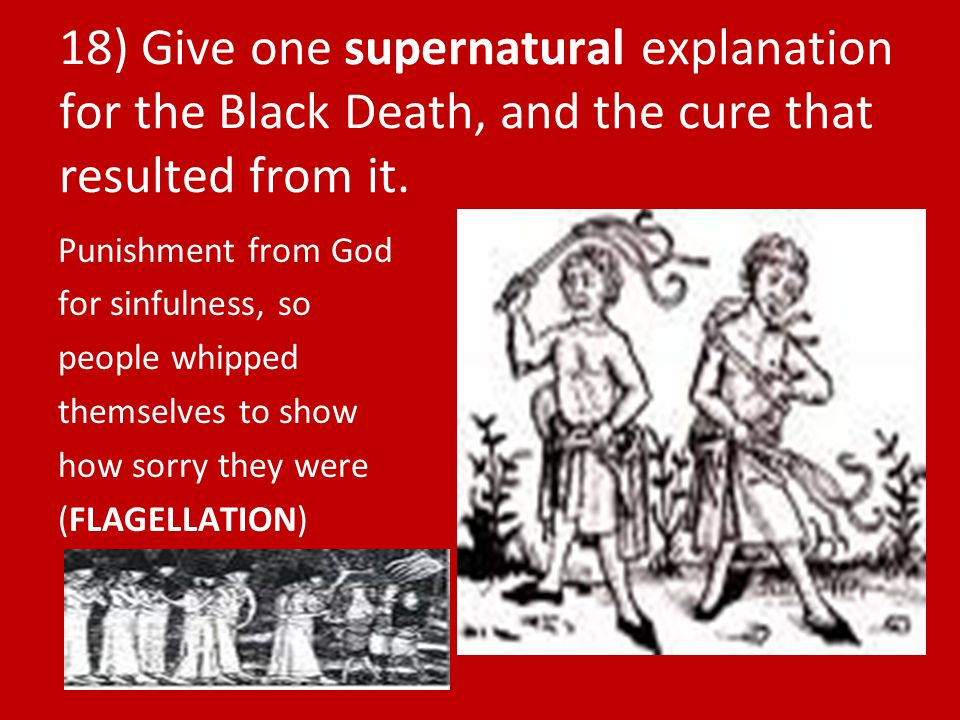 18) Give one supernatural explanation for the Black Death, and the cure that resulted from it.
