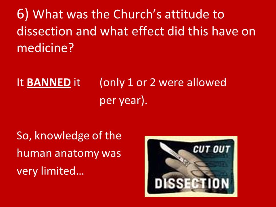 6) What was the Church's attitude to dissection and what effect did this have on medicine