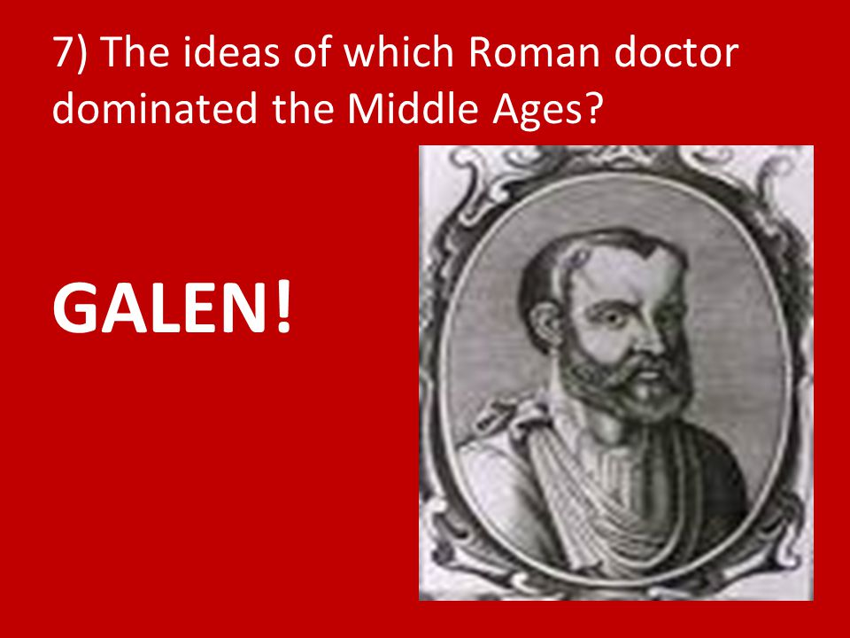 7) The ideas of which Roman doctor dominated the Middle Ages