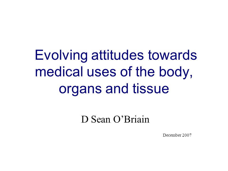 Evolving attitudes towards medical uses of the body, organs and tissue