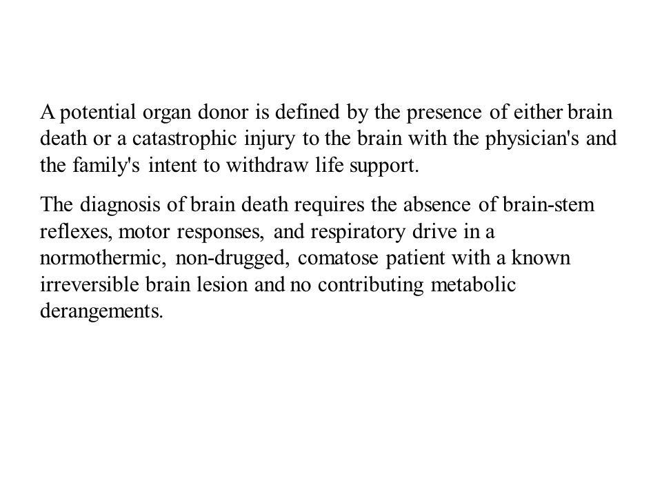 A potential organ donor is defined by the presence of either brain death or a catastrophic injury to the brain with the physician s and the family s intent to withdraw life support.