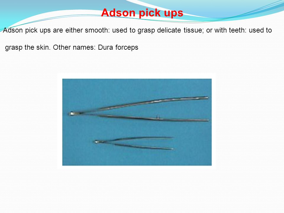 Adson pick ups Adson pick ups are either smooth: used to grasp delicate tissue; or with teeth: used to.