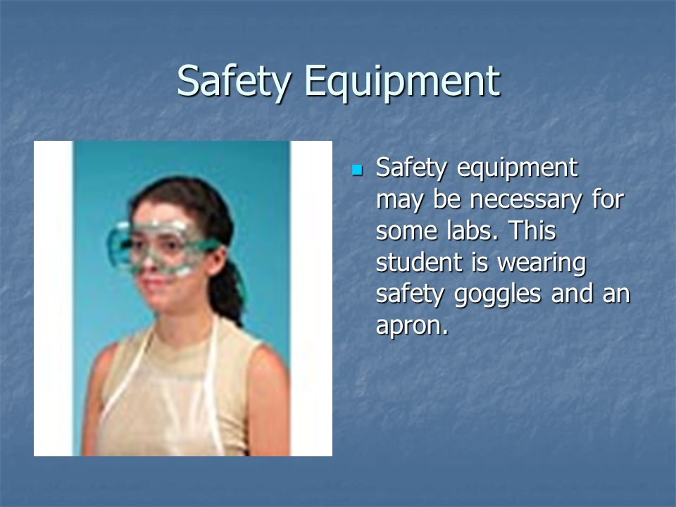 Safety Equipment Safety equipment may be necessary for some labs.