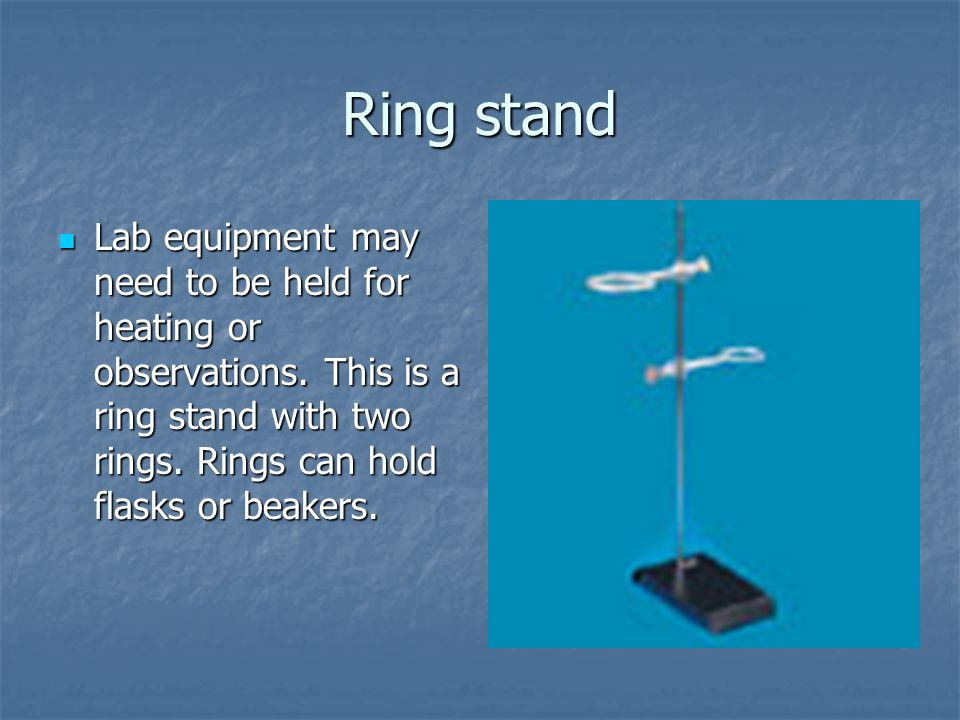 Ring stand Lab equipment may need to be held for heating or observations.