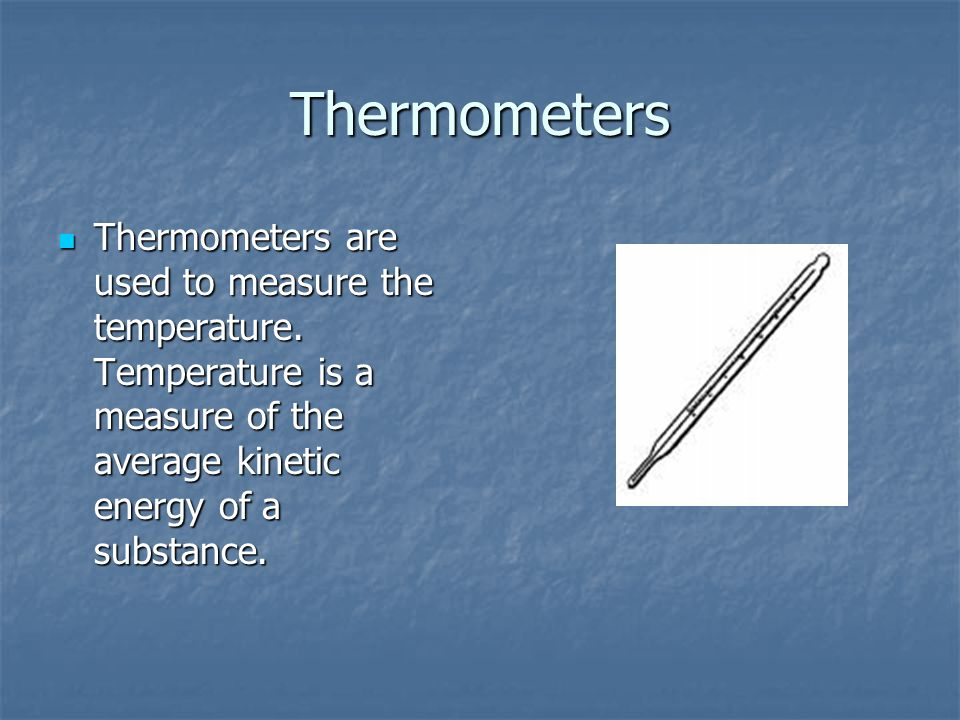 Thermometers Thermometers are used to measure the temperature.