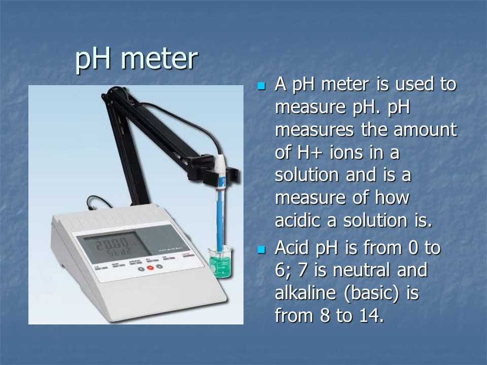 pH meter A pH meter is used to measure pH. pH measures the amount of H+ ions in a solution and is a measure of how acidic a solution is.
