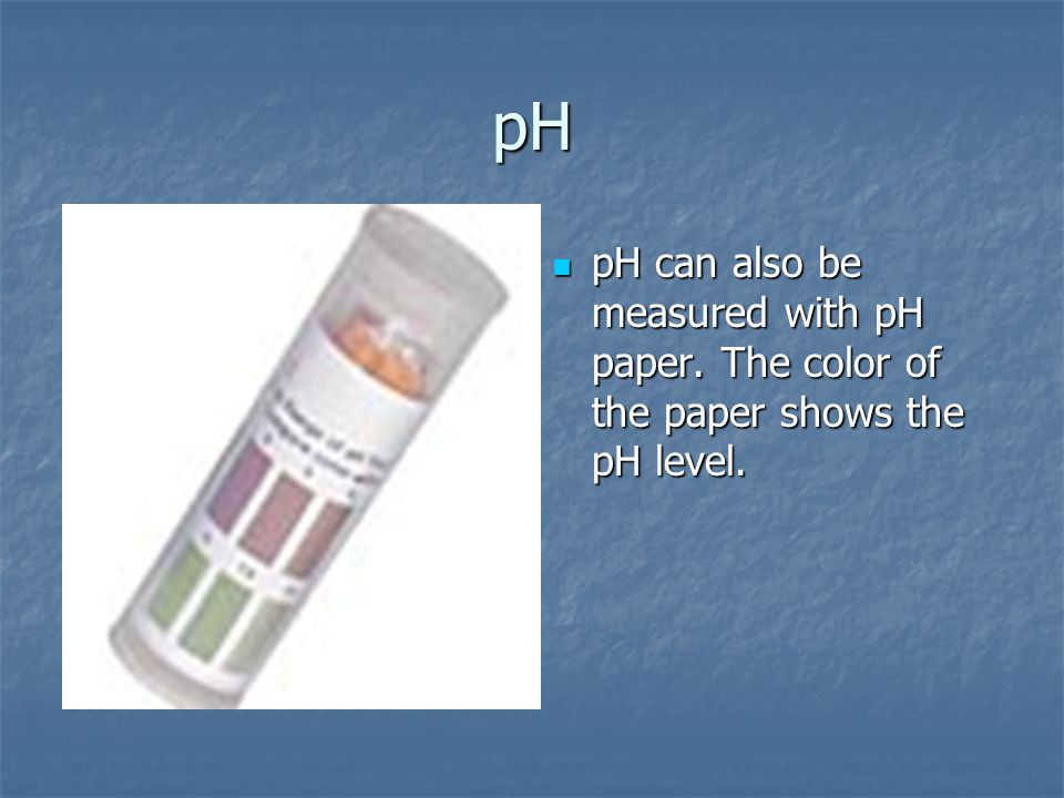 pH pH can also be measured with pH paper. The color of the paper shows the pH level.
