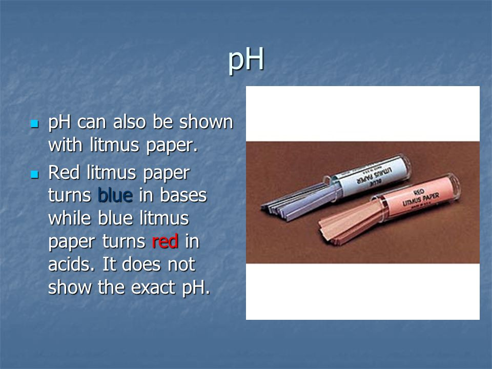 pH pH can also be shown with litmus paper.