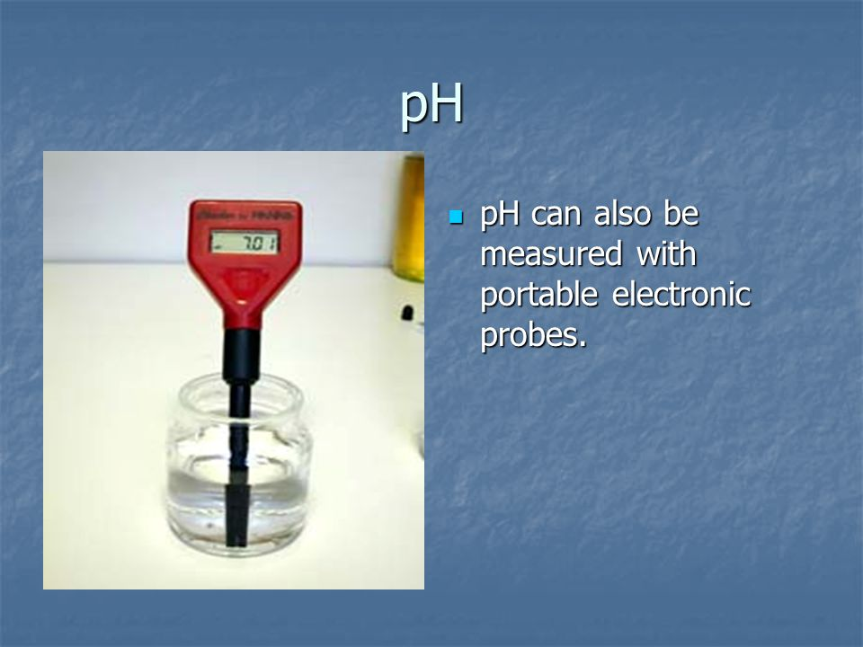 pH pH can also be measured with portable electronic probes.
