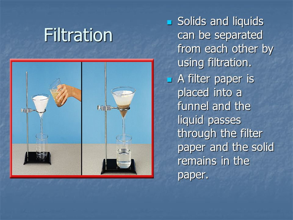 Filtration Solids and liquids can be separated from each other by using filtration.