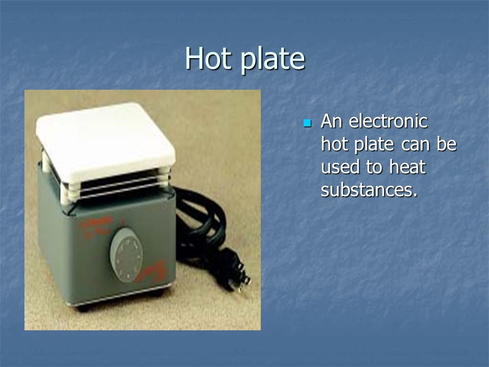 Hot plate An electronic hot plate can be used to heat substances.