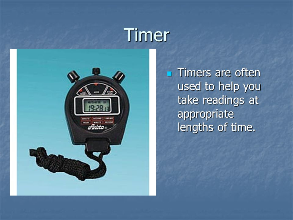Timer Timers are often used to help you take readings at appropriate lengths of time.