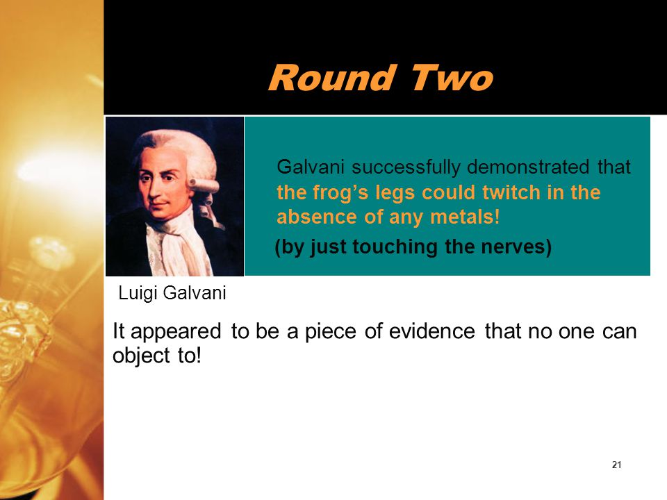Round Two Galvani successfully demonstrated that the frog's legs could twitch in the absence of any metals!