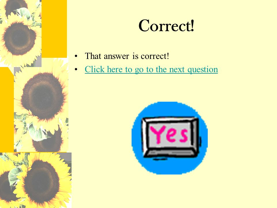 Correct! That answer is correct! Click here to go to the next question
