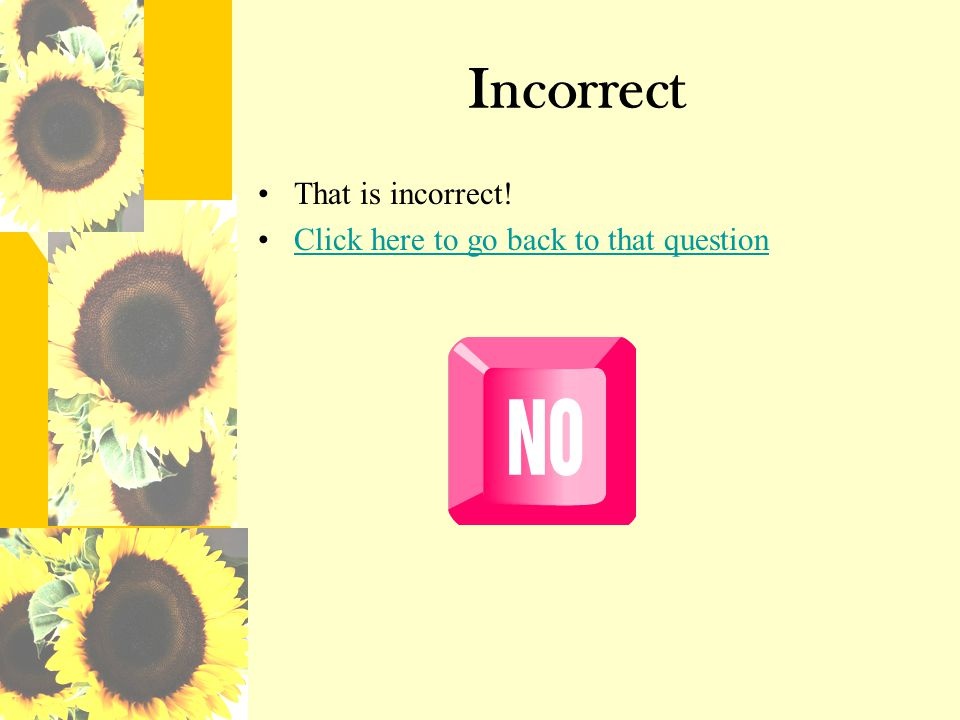 Incorrect That is incorrect! Click here to go back to that question