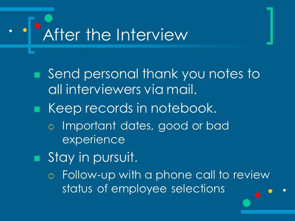 After the Interview Send personal thank you notes to all interviewers via mail. Keep records in notebook.