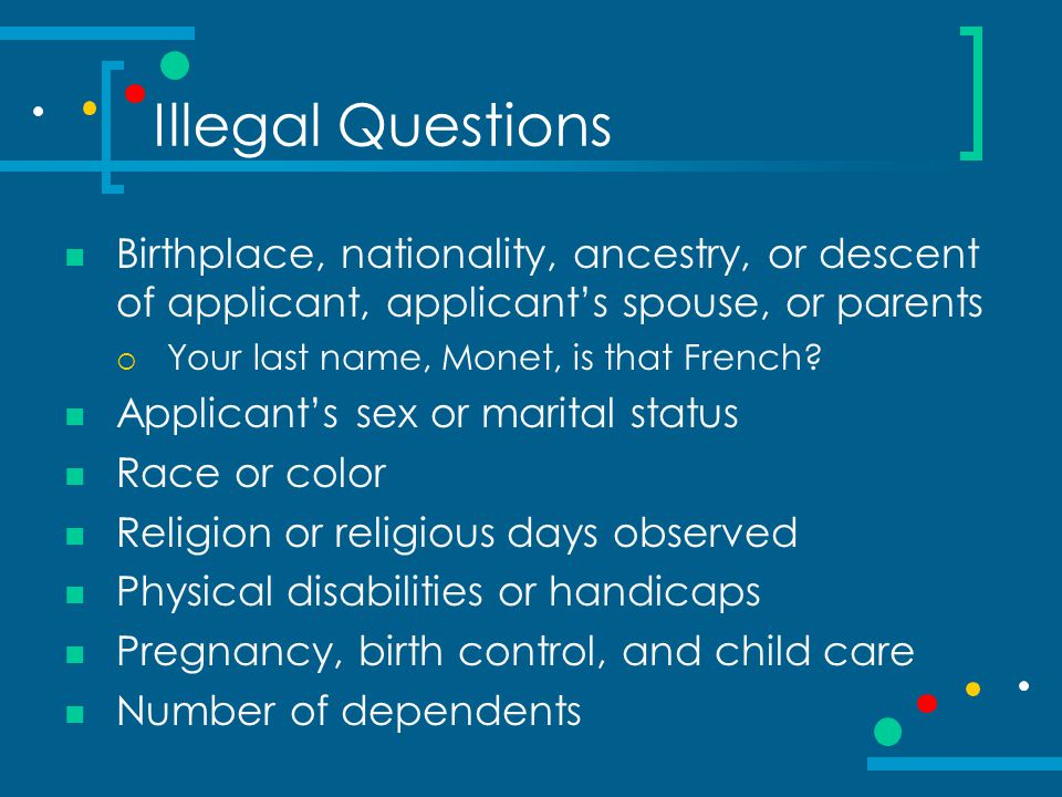 Illegal Questions Birthplace, nationality, ancestry, or descent of applicant, applicant's spouse, or parents.